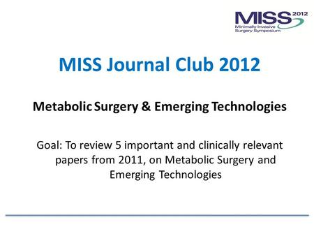 MISS Journal Club 2012 Metabolic Surgery & Emerging Technologies Goal: To review 5 important and clinically relevant papers from 2011, on Metabolic Surgery.