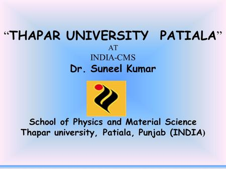 """ THAPAR UNIVERSITY PATIALA "" AT INDIA-CMS Dr. Suneel Kumar School of Physics and Material Science Thapar university, Patiala, Punjab (INDIA )"