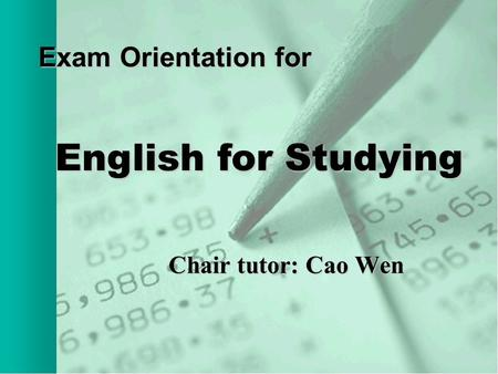 Exam Orientation for Chair tutor: Cao Wen Chair tutor: Cao Wen English for Studying.