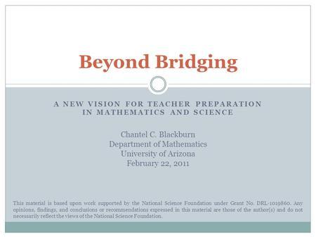 A NEW VISION FOR TEACHER PREPARATION IN MATHEMATICS AND SCIENCE Beyond Bridging This material is based upon work supported by the National Science Foundation.