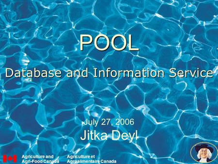 POOL Database and Information Service July 27, 2006 Jitka Deyl Agriculture and Agri-Food Canada Agriculture et Agroalimentaire Canada.