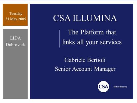 Tuesday 31 May 2005 LIDA Dubrovnik CSA ILLUMINA The Platform that links all your services Gabriele Bertioli Senior Account Manager.
