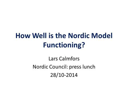 How Well is the Nordic Model Functioning? Lars Calmfors Nordic Council: press lunch 28/10-2014.