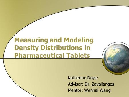 Measuring and Modeling Density Distributions in Pharmaceutical Tablets Katherine Doyle Advisor: Dr. Zavaliangos Mentor: Wenhai Wang.
