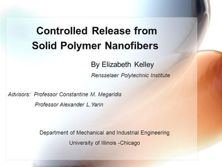 Controlled Release from Solid Polymer Nanofibers By Elizabeth Kelley Rensselaer Polytechnic Institute Advisors: Professor Constantine M. Megaridis Professor.