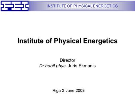 INSTITUTE OF PHYSICAL ENERGETICS Institute of Physical Energetics Director Dr.habil.phys. Juris Ekmanis Riga 2 June 2008.