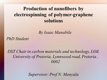 Production of nanofibers by electrospinning of polymer-graphene solutions By Isaac Manabile PhD Student DST Chair in carbon materials and technology, IAM,