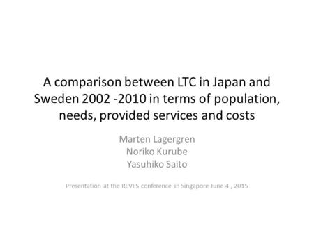 A comparison between LTC in Japan and Sweden 2002 -2010 in terms of population, needs, provided services and costs Marten Lagergren Noriko Kurube Yasuhiko.