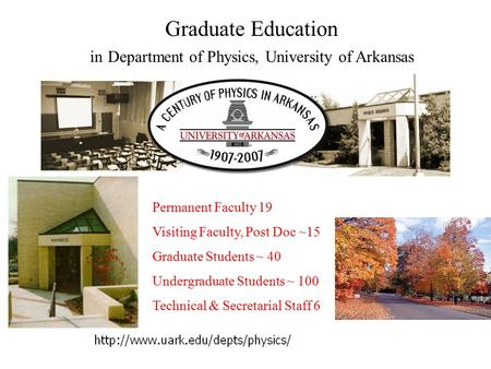 Graduate Education in Department of Physics, University of Arkansas Permanent Faculty 19 Visiting Faculty, Post Doc ~15 Graduate Students ~ 40 Undergraduate.