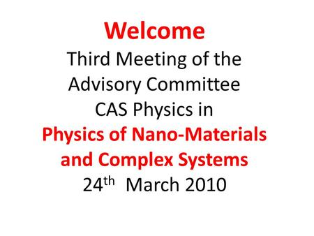 Welcome Third Meeting of the Advisory Committee CAS Physics in Physics of Nano-Materials and Complex Systems 24 th March 2010.