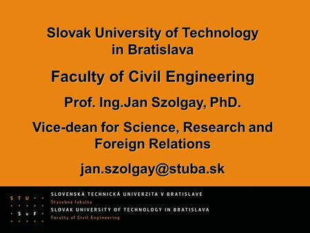 Slovak University of Technology in Bratislava Faculty of Civil Engineering Prof. Ing.Jan Szolgay, PhD. Vice-dean for Science, Research and Foreign Relations.