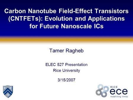 Carbon Nanotube Field-Effect Transistors (CNTFETs): Evolution and Applications for Future Nanoscale ICs Tamer Ragheb ELEC 527 Presentation Rice University.