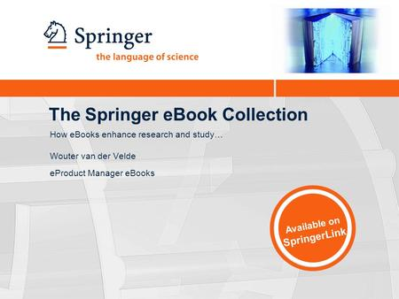 The Springer eBook Collection Wouter van der Velde eProduct Manager eBooks Available on SpringerLink How eBooks enhance research and study…