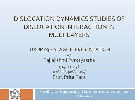 DISLOCATION DYNAMICS STUDIES OF DISLOCATION INTERACTION IN MULTILAYERS UROP 03 – STAGE II PRESENTATION by Rajlakshmi Purkayastha ( 04011013) under the.