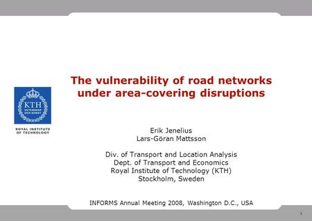 1 The vulnerability of road networks under area-covering disruptions Erik Jenelius Lars-Göran Mattsson Div. of Transport and Location Analysis Dept. of.