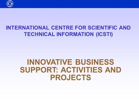 INTERNATIONAL CENTRE FOR SCIENTIFIC AND TECHNICAL INFORMATION (ICSTI) INNOVATIVE BUSINESS SUPPORT: ACTIVITIES AND PROJECTS.