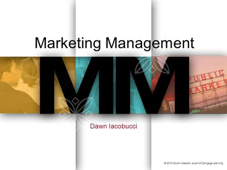 Marketing Management Dawn Iacobucci © 2010 South-Western, a part of Cengage Learning.
