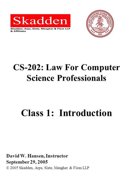 CS-202: Law For Computer Science Professionals Class 1: Introduction David W. Hansen, Instructor September 29, 2005 © 2005 Skadden, Arps, Slate, Meagher.