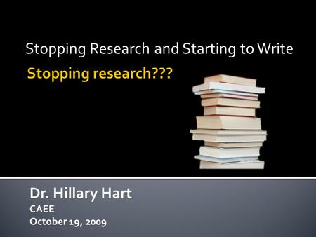 Stopping Research and Starting to Write Dr. Hillary Hart CAEE October 19, 2009.