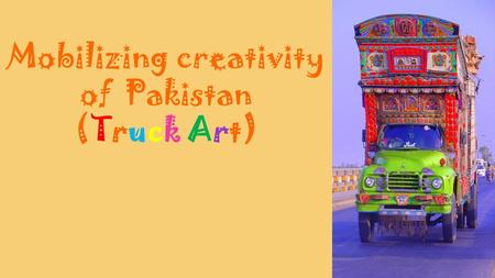 Mobilizing creativity of Pakistan (Truck Art).