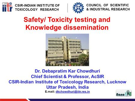 CSIR-INDIAN INSTITUTE OF TOXICOLOGY RESEARCH COUNCIL OF SCIENTIFIC & INDUSTRIAL RESEARCH Safety/ Toxicity testing and Knowledge dissemination Dr. Debapratim.