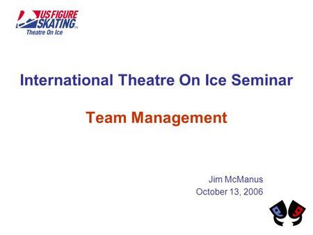 International Theatre On Ice Seminar Team Management Jim McManus October 13, 2006.
