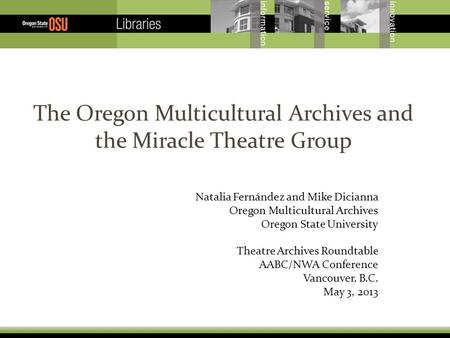 The Oregon Multicultural Archives and the Miracle Theatre Group Natalia Fernández and Mike Dicianna Oregon Multicultural Archives Oregon State University.