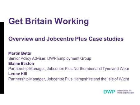 Get Britain Working Overview and Jobcentre Plus Case studies Martin Betts Senior Policy Adviser, DWP Employment Group Elaine Easton Partnership Manager,