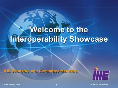 September, 2005What IHE Delivers 1 IHE Sponsors and Committee Members Welcome to the Interoperability Showcase.