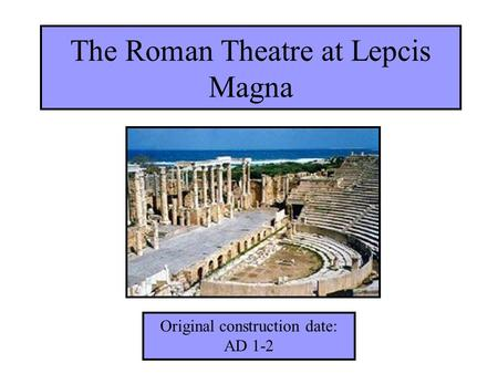 The Roman Theatre at Lepcis Magna Original construction date: AD 1-2.