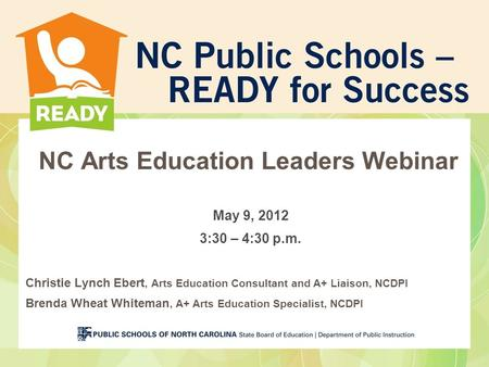 NC Arts Education Leaders Webinar May 9, 2012 3:30 – 4:30 p.m. Christie Lynch Ebert, Arts Education Consultant and A+ Liaison, NCDPI Brenda Wheat Whiteman,