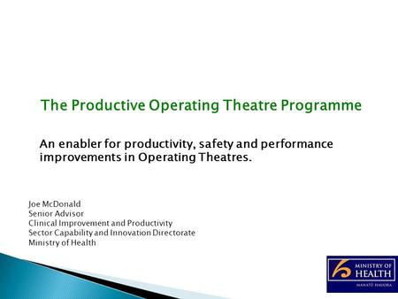 The Productive Operating Theatre Programme An enabler for productivity, safety and performance improvements in Operating Theatres. Joe McDonald Senior.