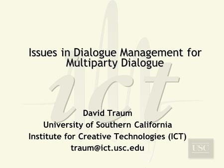 Issues in Dialogue Management for Multiparty Dialogue David Traum University of Southern California Institute for Creative Technologies (ICT)
