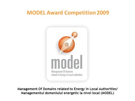 Management Of Domains related to Energy in Local Authorities/ Managementul domeniului energetic la nivel local (MODEL) MODEL Award Competition 2009.