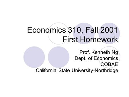 Economics 310, Fall 2001 First Homework Prof. Kenneth Ng Dept. of Economics COBAE California State University-Northridge.