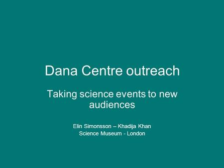 Dana Centre outreach Taking science events to new audiences Elin Simonsson – Khadija Khan Science Museum - London.