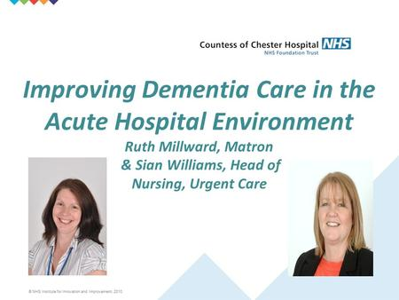 © NHS Institute for Innovation and Improvement, 2010 Improving Dementia Care in the Acute Hospital Environment Ruth Millward, Matron & Sian Williams, Head.