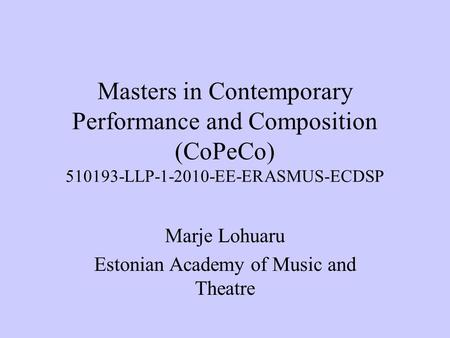 Masters in Contemporary Performance and Composition (CoPeCo) 510193-LLP-1-2010-EE-ERASMUS-ECDSP Marje Lohuaru Estonian Academy of Music and Theatre.
