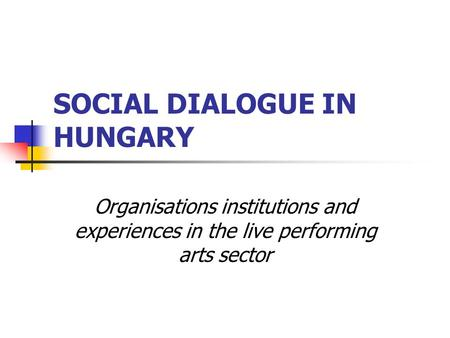 SOCIAL DIALOGUE IN HUNGARY Organisations institutions and experiences in the live performing arts sector.
