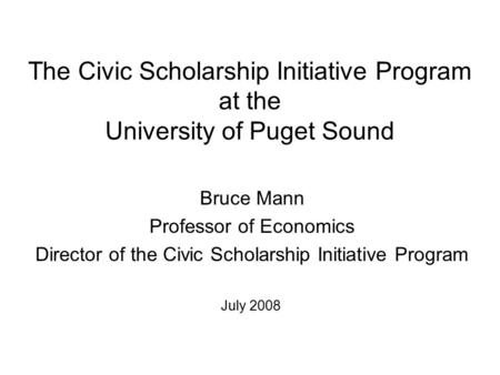 The Civic Scholarship Initiative Program at the University of Puget Sound Bruce Mann Professor of Economics Director of the Civic Scholarship Initiative.