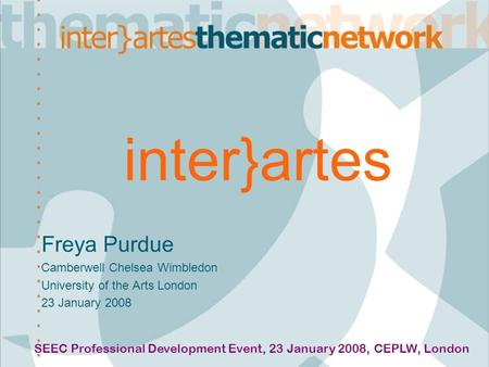 Inter}artes Freya Purdue Camberwell Chelsea Wimbledon University of the Arts London 23 January 2008 SEEC Professional Development Event, 23 January 2008,