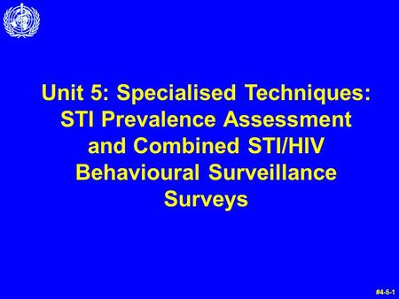 Unit 5: Specialised Techniques: STI Prevalence Assessment and Combined STI/HIV Behavioural Surveillance Surveys #4-5-1.