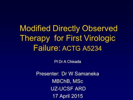 Modified Directly Observed Therapy for First Virologic Failure: ACTG A5234 PI Dr A Chisada Presenter: Dr W Samaneka MBChB, MSc UZ-UCSF ARD 17 April 2015.
