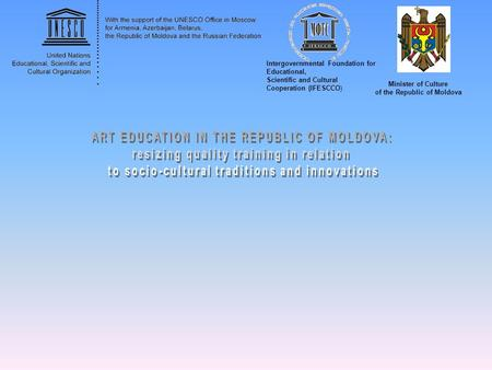 Intergovernmental Foundation for Educational, Scientific and Cultural Cooperation (IFESCCO) Minister of Culture of the Republic of Moldova.