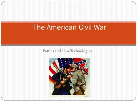 Battles and New Technologies The American Civil War.