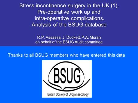 Stress incontinence surgery in the UK (1). Pre-operative work up and intra-operative complications. Analysis of the BSUG database R.P. Assassa, J. Duckett,