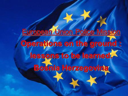 European Union Police Mission Operations on the ground : lessons to be learned. Bosnia Herzegovina European Union Police Mission Operations on the ground.