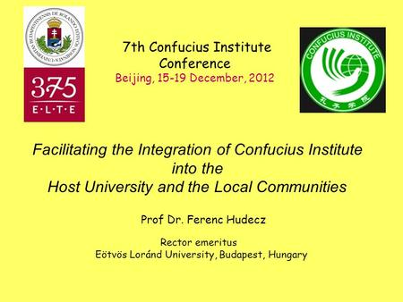 Prof Dr. Ferenc Hudecz Rector emeritus Eötvös Loránd University, Budapest, Hungary 7th Confucius Institute Conference Beijing, 15-19 December, 2012 Facilitating.