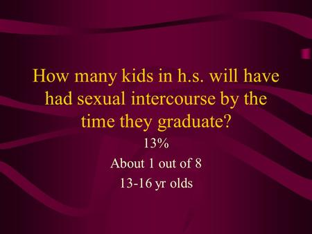 How many kids in h.s. will have had sexual intercourse by the time they graduate? 13% About 1 out of 8 13-16 yr olds.