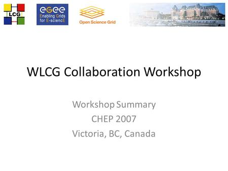 WLCG Collaboration Workshop Workshop Summary CHEP 2007 Victoria, BC, Canada.